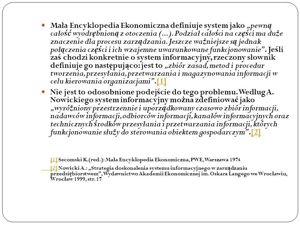 """Mała Encyklopedia Ekonomiczna definiuje system jako """"pewną całość wyodrębnioną z otoczenia (...). Podział całości na części ma duże znaczenie dla procesu zarządzania. Jeszcze ważniejsze są jednak połączenia części i ich wzajemne uwarunkowane funkcjonowanie . Jeśli zaś chodzi konkretnie o system informacyjny, rzeczony słownik definiuje go następująco: jest to """"zbiór zasad, metod i procedur tworzenia, przesyłania, przetwarzania i magazynowania informacji w celu kierowania organizacjami .[1]"""